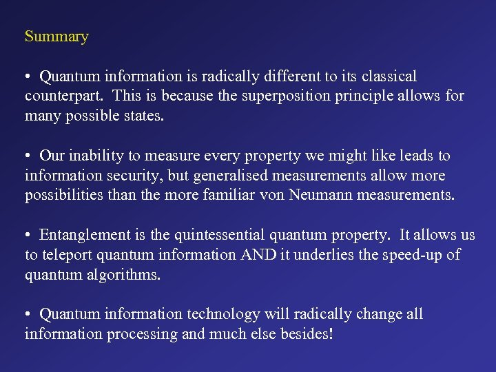 Summary • Quantum information is radically different to its classical counterpart. This is because