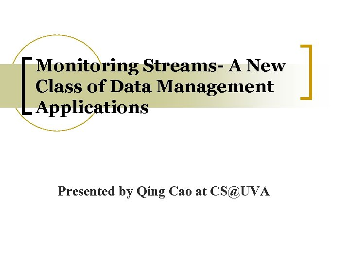 Monitoring Streams- A New Class of Data Management Applications Presented by Qing Cao at