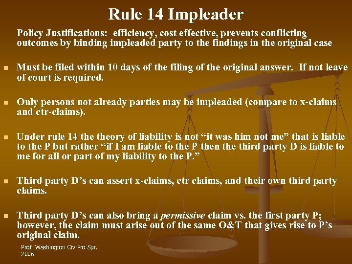 Rule 14 Impleader Policy Justifications: efficiency, cost effective, prevents conflicting outcomes by binding impleaded