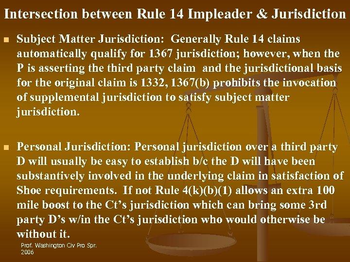 Intersection between Rule 14 Impleader & Jurisdiction n Subject Matter Jurisdiction: Generally Rule 14