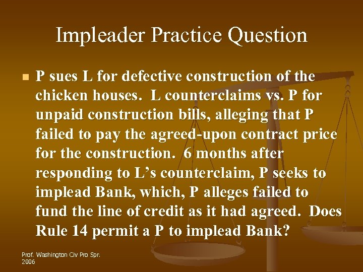 Impleader Practice Question n P sues L for defective construction of the chicken houses.