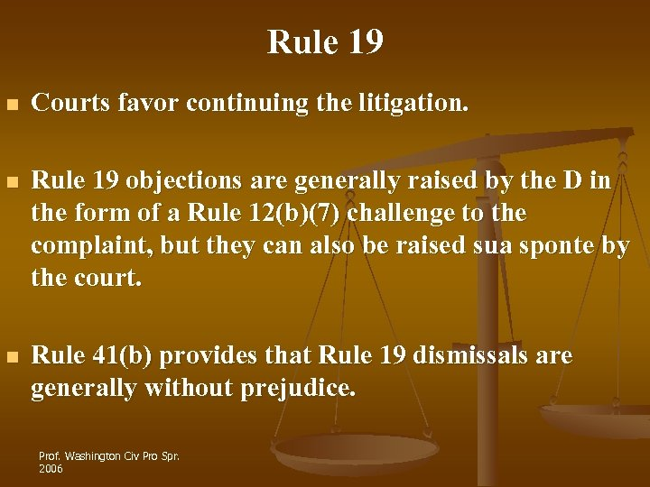 Rule 19 n Courts favor continuing the litigation. n Rule 19 objections are generally