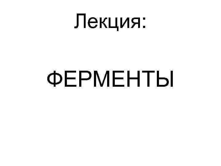Лекция: ФЕРМЕНТЫ