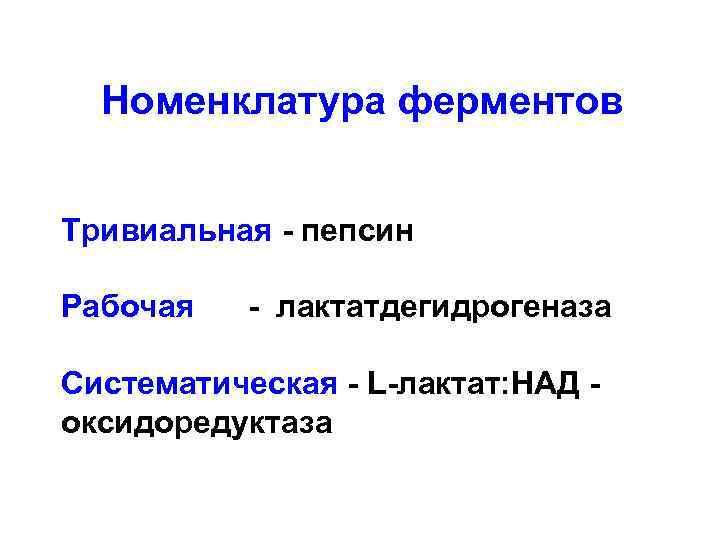 Номенклатура ферментов Тривиальная - пепсин Рабочая - лактатдегидрогеназа Систематическая - L-лактат: НАД оксидоредуктаза