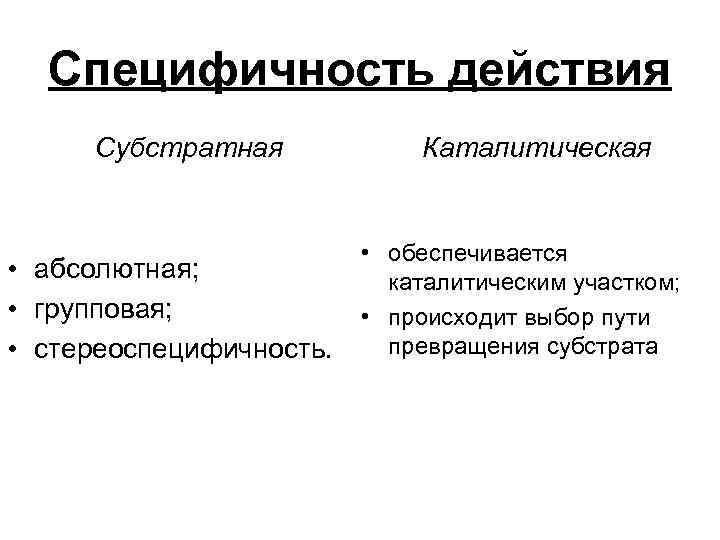 Специфичность действия Субстратная • абсолютная; • групповая; • стереоспецифичность. Каталитическая • обеспечивается каталитическим участком;