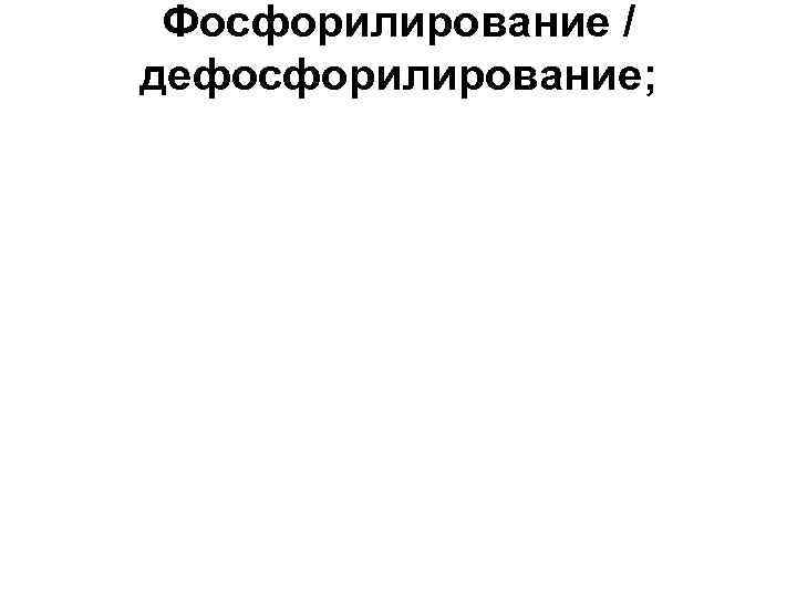 Фосфорилирование / дефосфорилирование;