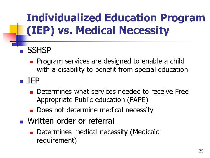 Individualized Education Program (IEP) vs. Medical Necessity n SSHSP n n IEP n n