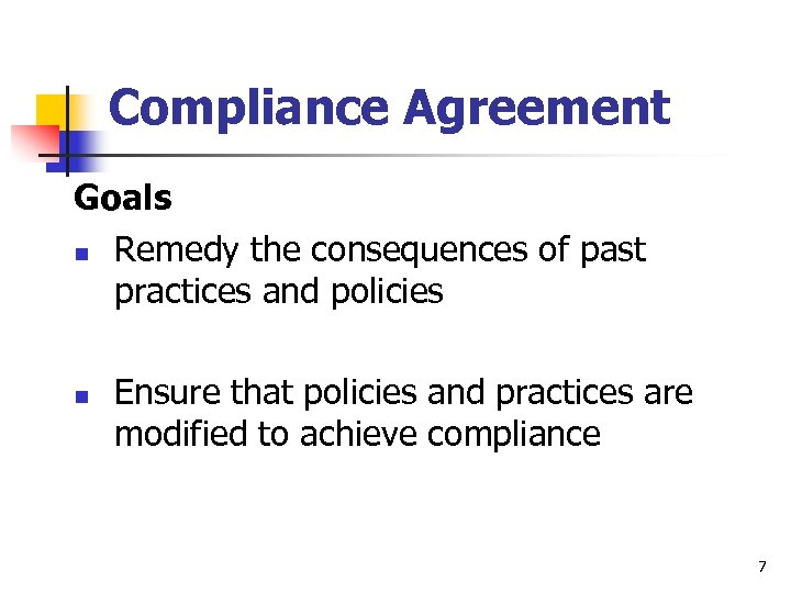Compliance Agreement Goals n Remedy the consequences of past practices and policies n Ensure