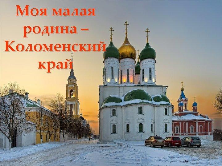 Моя малая родина – Коломенский край