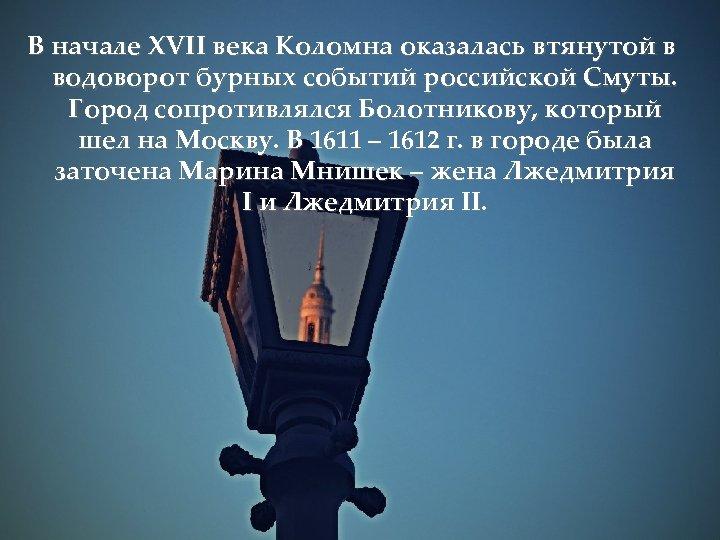 В начале XVII века Коломна оказалась втянутой в водоворот бурных событий российской Смуты. Город