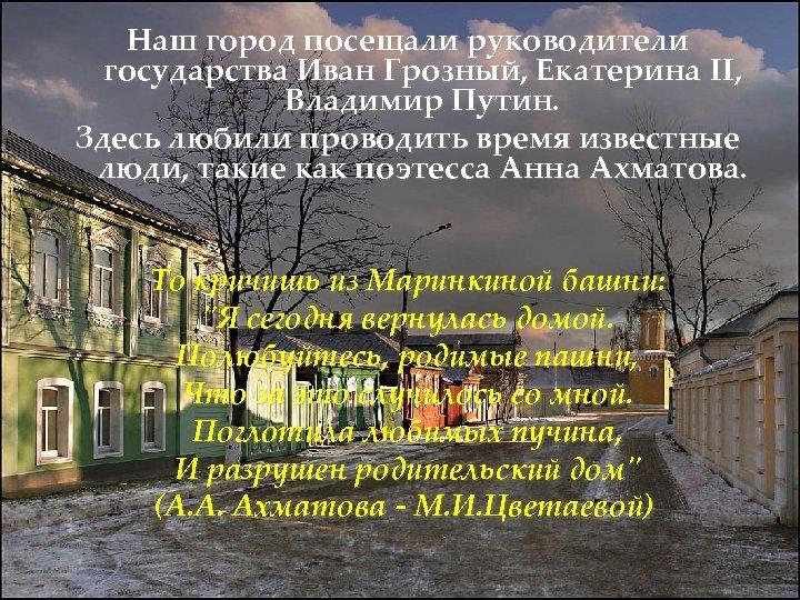 Наш город посещали руководители государства Иван Грозный, Екатерина II, Владимир Путин. Здесь любили проводить