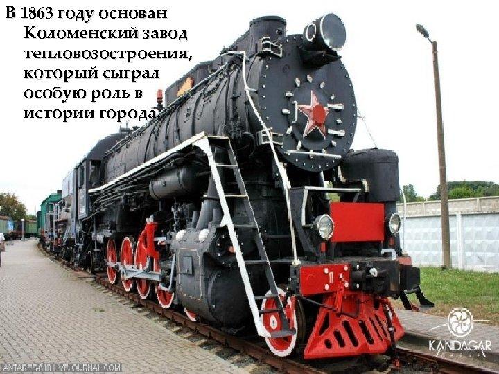 В 1863 году основан Коломенский завод тепловозостроения, который сыграл особую роль в истории города.