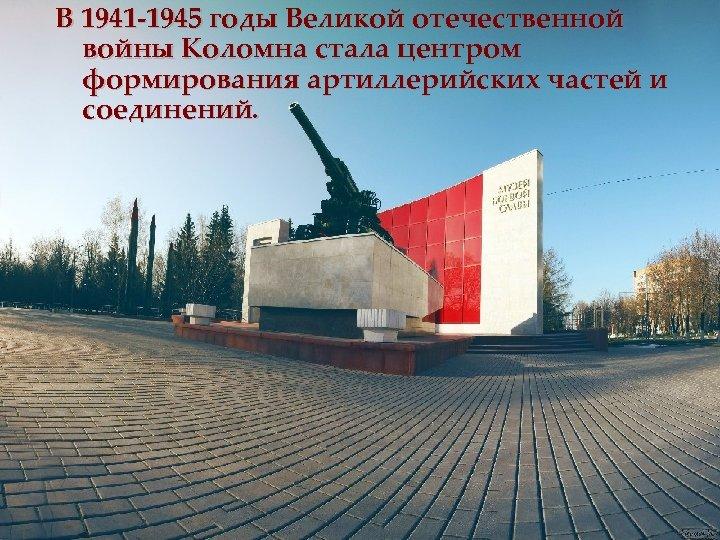 В 1941 -1945 годы Великой отечественной войны Коломна стала центром формирования артиллерийских частей и