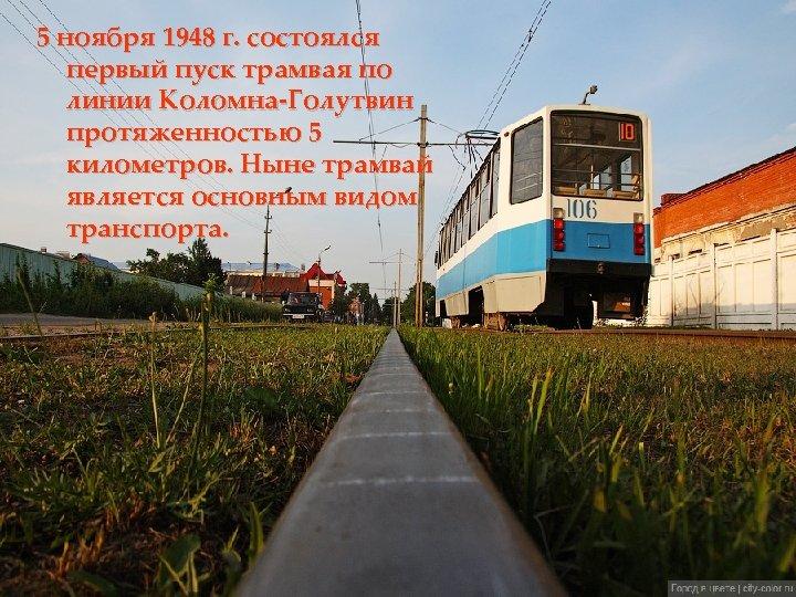 5 ноября 1948 г. состоялся первый пуск трамвая по линии Коломна-Голутвин протяженностью 5 километров.