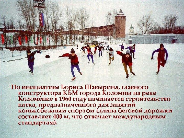 По инициативе Бориса Шавырина, главного конструктора КБМ города Коломны на реке Коломенке в 1960