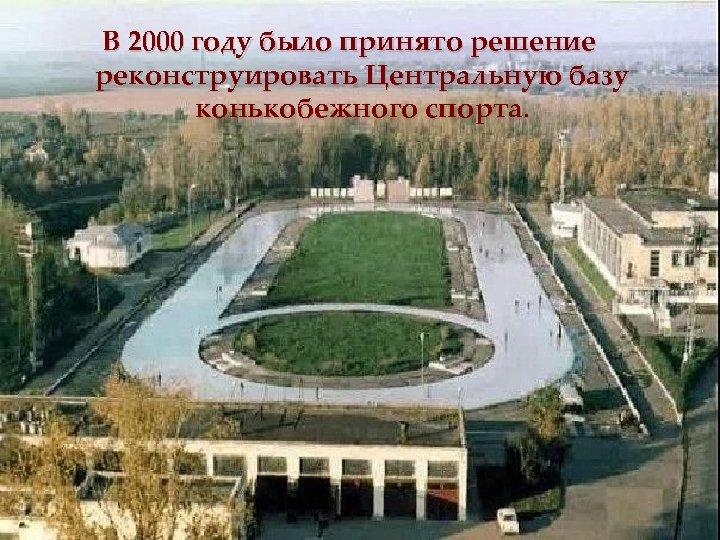 В 2000 году было принято решение реконструировать Центральную базу конькобежного спорта.
