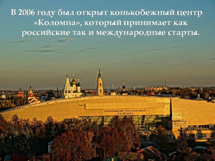 В 2006 году был открыт конькобежный центр «Коломна» , который принимает как российские так