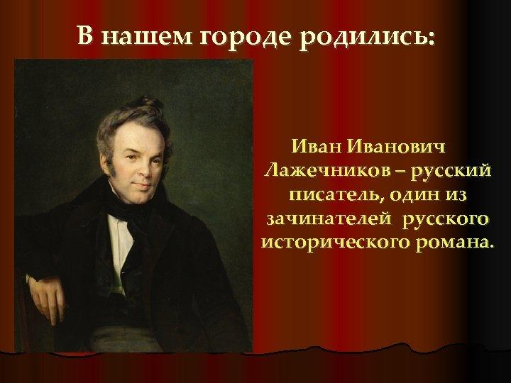 В нашем городе родились: Иванович Лажечников – русский писатель, один из зачинателей русского исторического