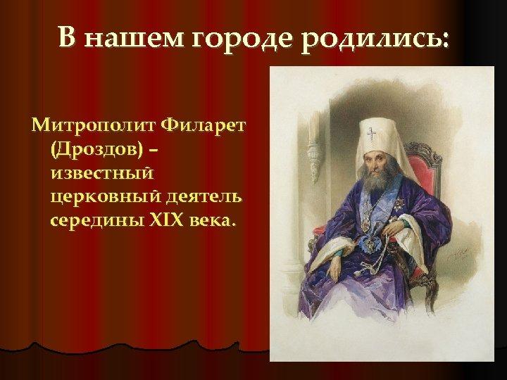 В нашем городе родились: Митрополит Филарет (Дроздов) – известный церковный деятель середины XIX века.