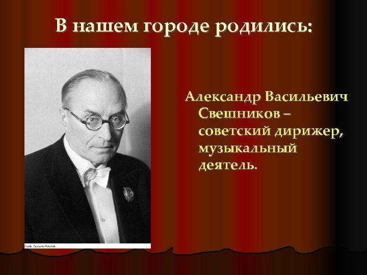 В нашем городе родились: Александр Васильевич Свешников – советский дирижер, музыкальный деятель.