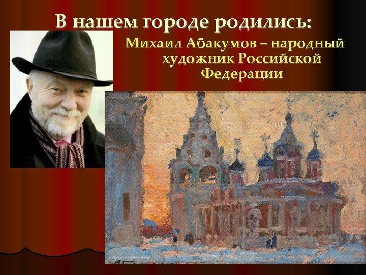 В нашем городе родились: Михаил Абакумов – народный художник Российской Федерации