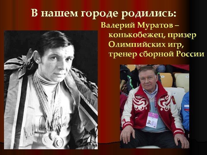 В нашем городе родились: Валерий Муратов – конькобежец, призер Олимпийских игр, тренер сборной России