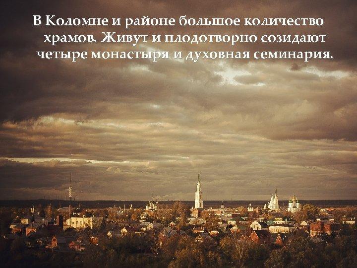 В Коломне и районе большое количество храмов. Живут и плодотворно созидают четыре монастыря и