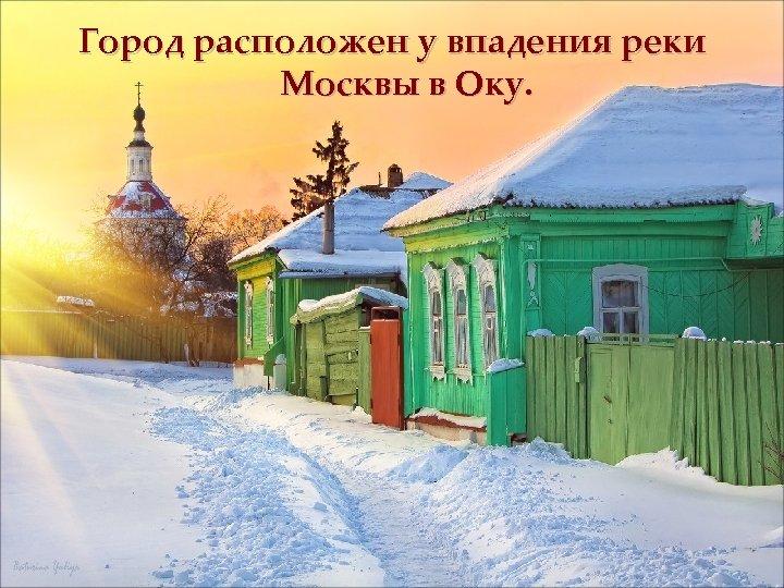 Город расположен у впадения реки Москвы в Оку.