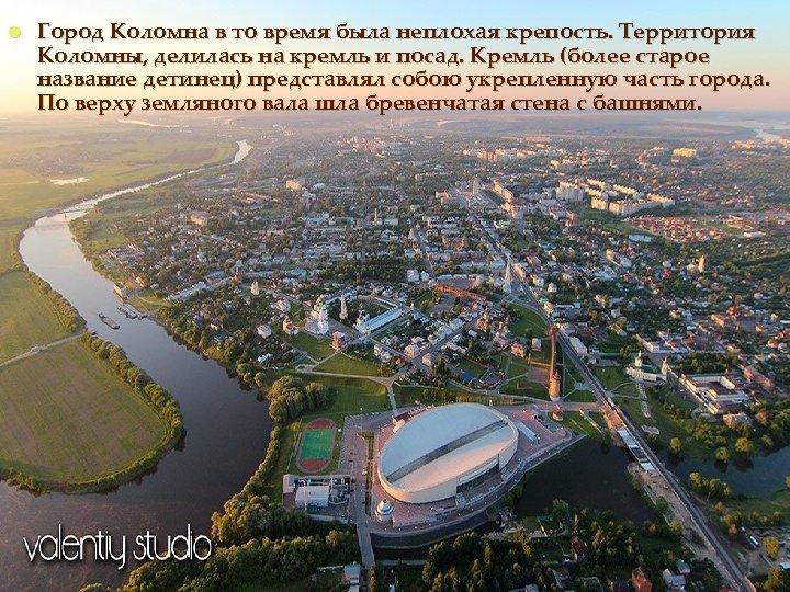 Город Коломна в то время была неплохая крепость. Территория Коломны, делилась на кремль