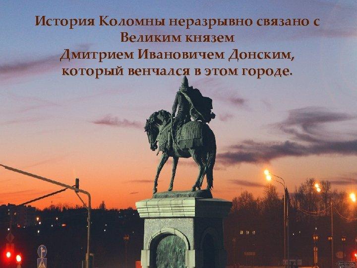 История Коломны неразрывно связано с Великим князем Дмитрием Ивановичем Донским, который венчался в этом