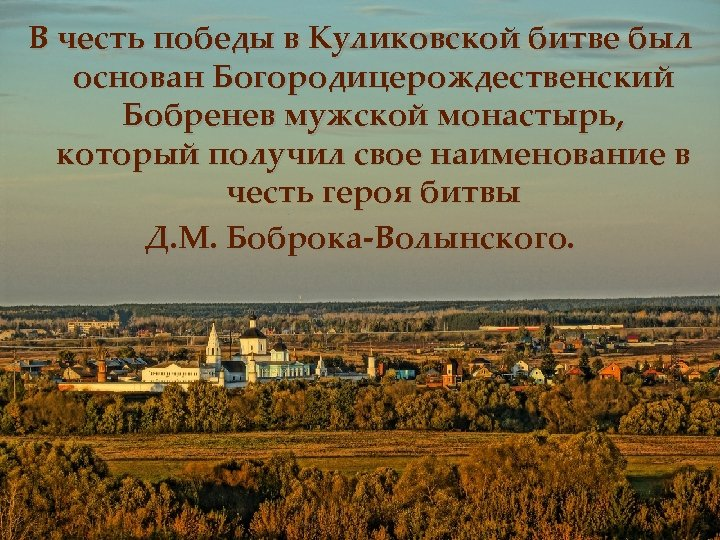 В честь победы в Куликовской битве был основан Богородицерождественский Бобренев мужской монастырь, который получил