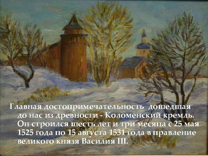 Главная достопримечательность дошедшая до нас из древности - Коломенский кремль. Он строился шесть лет
