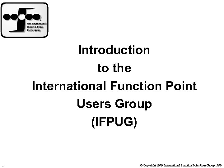 Introduction to the International Function Point Users Group (IFPUG) 1 © Copyright 1999. International