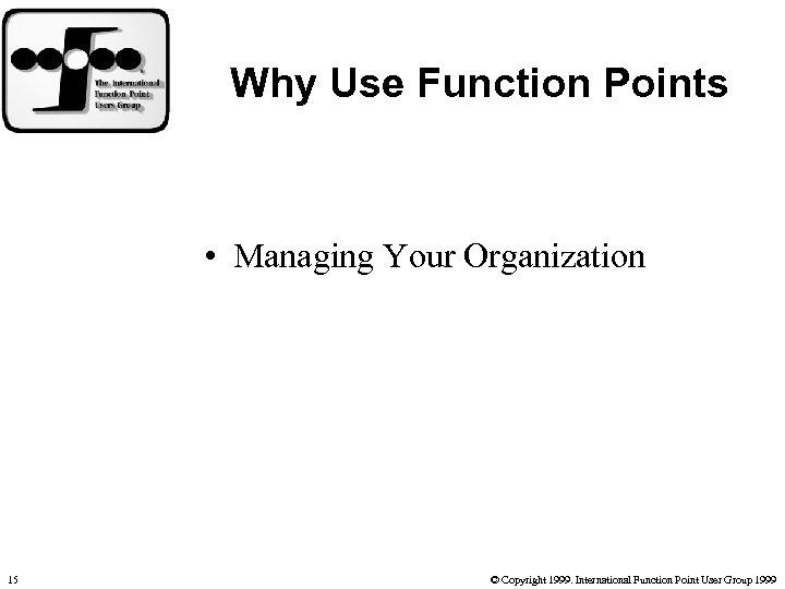 Why Use Function Points • Managing Your Organization 15 © Copyright 1999. International Function