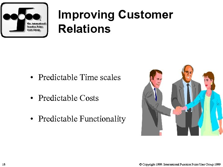 Improving Customer Relations • Predictable Time scales • Predictable Costs • Predictable Functionality 18