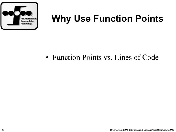Why Use Function Points • Function Points vs. Lines of Code 20 © Copyright