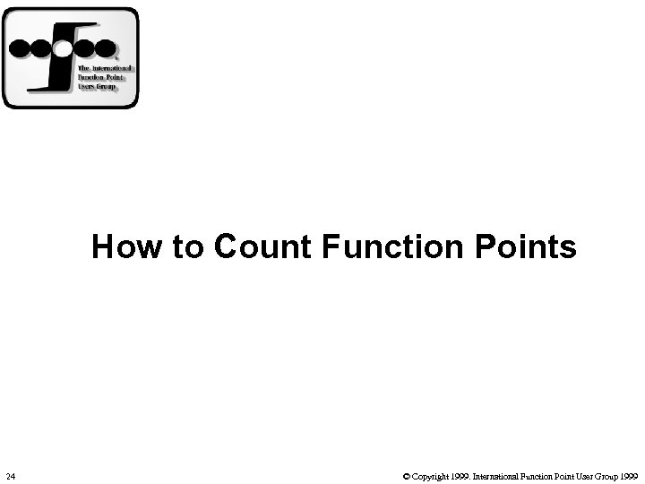 How to Count Function Points 24 © Copyright 1999. International Function Point User Group