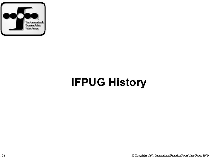 IFPUG History 32 © Copyright 1999. International Function Point User Group 1999