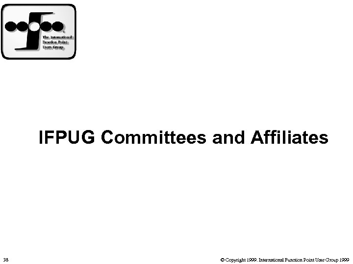 IFPUG Committees and Affiliates 38 © Copyright 1999. International Function Point User Group 1999