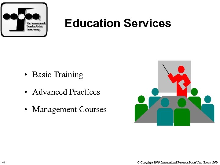 Education Services • Basic Training • Advanced Practices • Management Courses 44 © Copyright