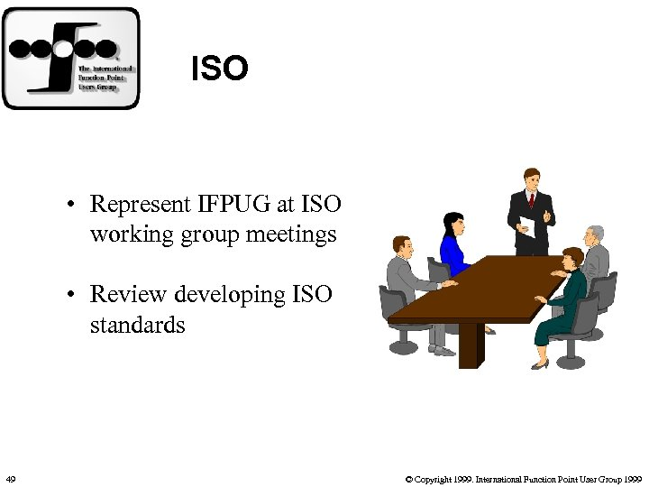 ISO • Represent IFPUG at ISO working group meetings • Review developing ISO standards