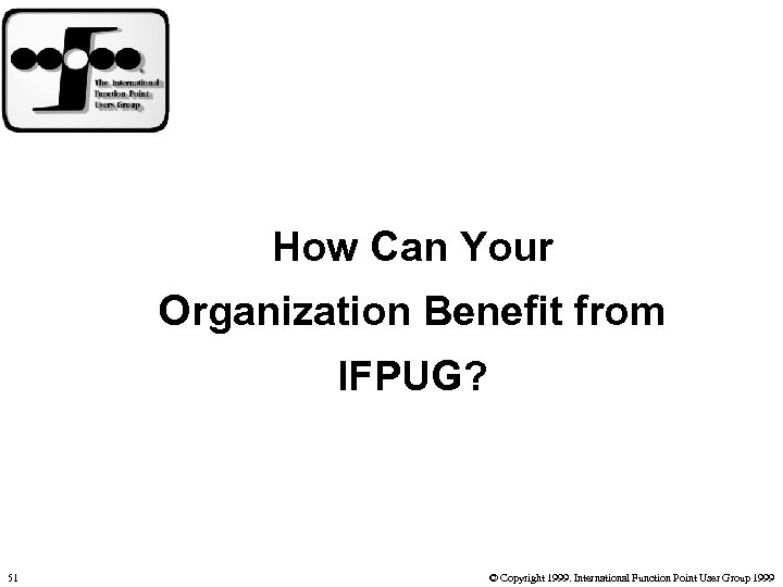 How Can Your Organization Benefit from IFPUG? 51 © Copyright 1999. International Function Point