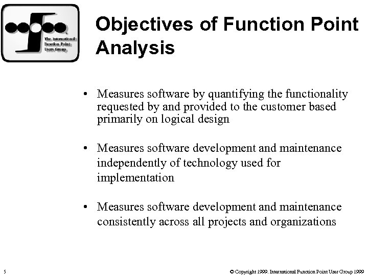Objectives of Function Point Analysis • Measures software by quantifying the functionality requested by