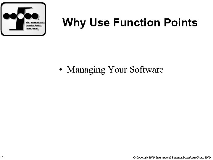 Why Use Function Points • Managing Your Software 7 © Copyright 1999. International Function