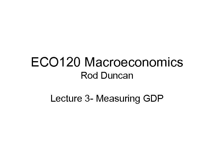 ECO 120 Macroeconomics Rod Duncan Lecture 3 - Measuring GDP