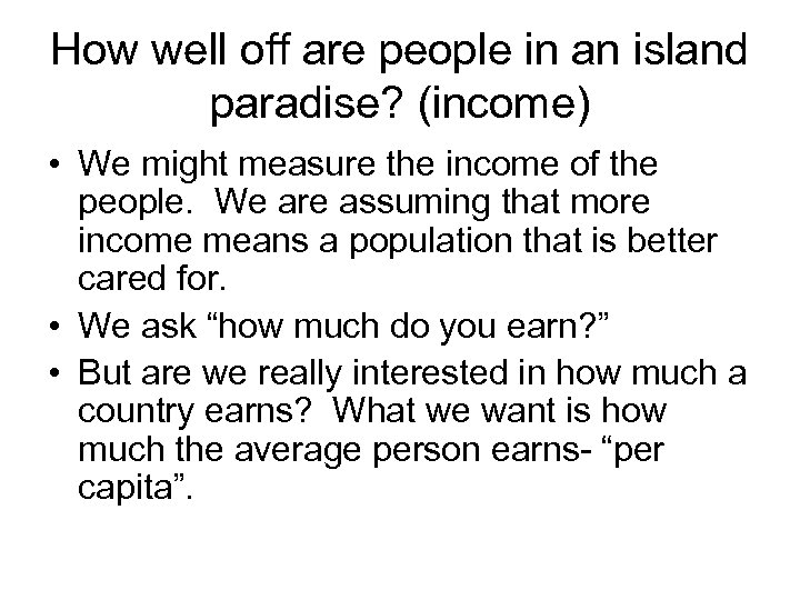 How well off are people in an island paradise? (income) • We might measure