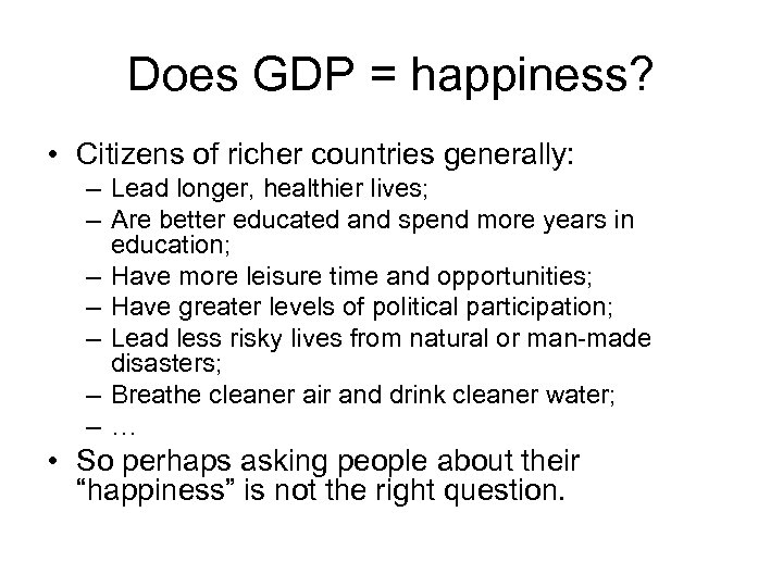 Does GDP = happiness? • Citizens of richer countries generally: – Lead longer, healthier