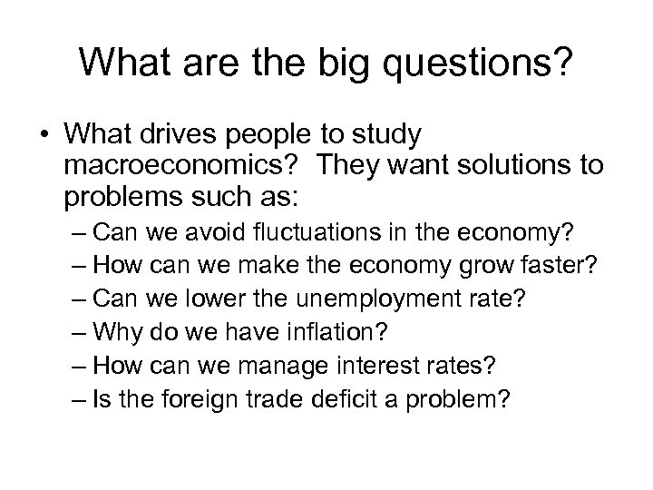What are the big questions? • What drives people to study macroeconomics? They want
