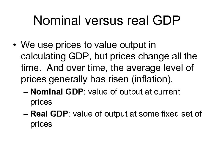 Nominal versus real GDP • We use prices to value output in calculating GDP,