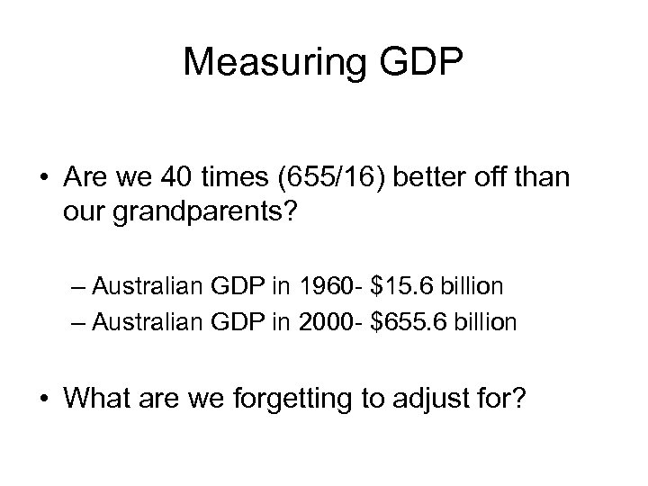 Measuring GDP • Are we 40 times (655/16) better off than our grandparents? –